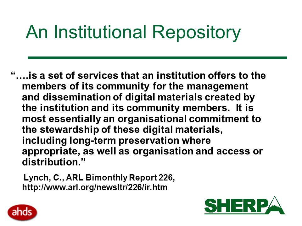 An Institutional Repository ….is a set of services that an institution offers to the members of its community for the management and dissemination of digital materials created by the institution and its community members.