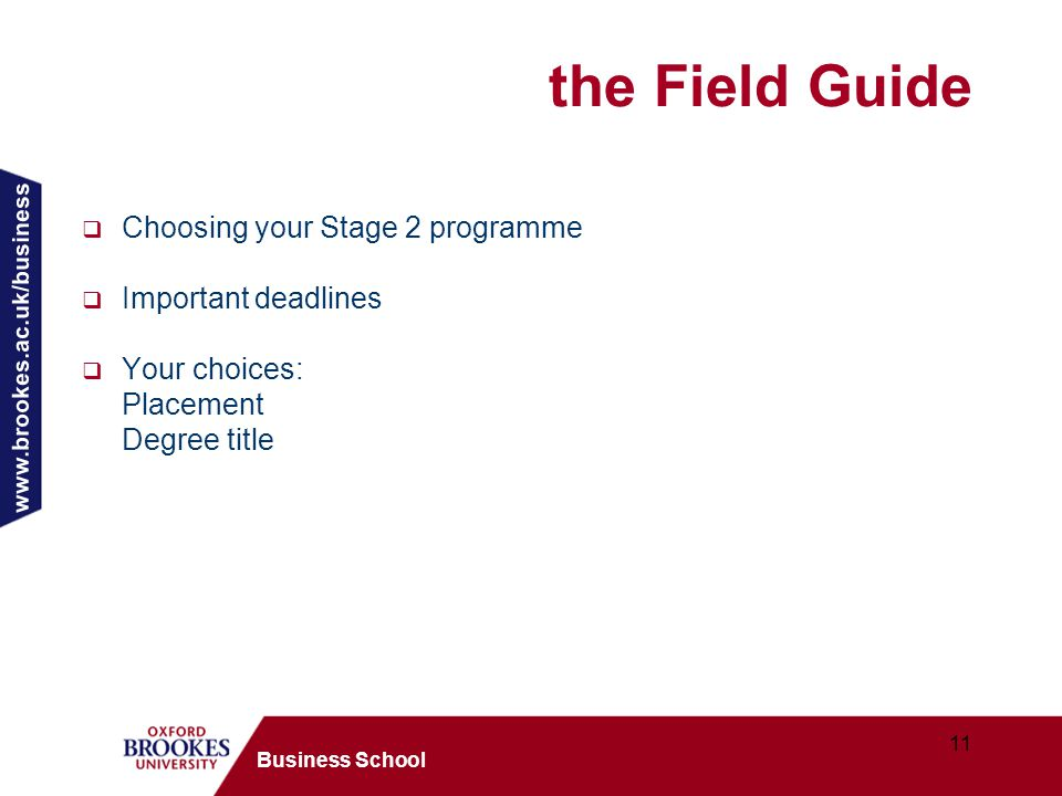 www.brookes.ac.uk/business 11 Business School the Field Guide  Choosing your Stage 2 programme  Important deadlines  Your choices: Placement Degree title