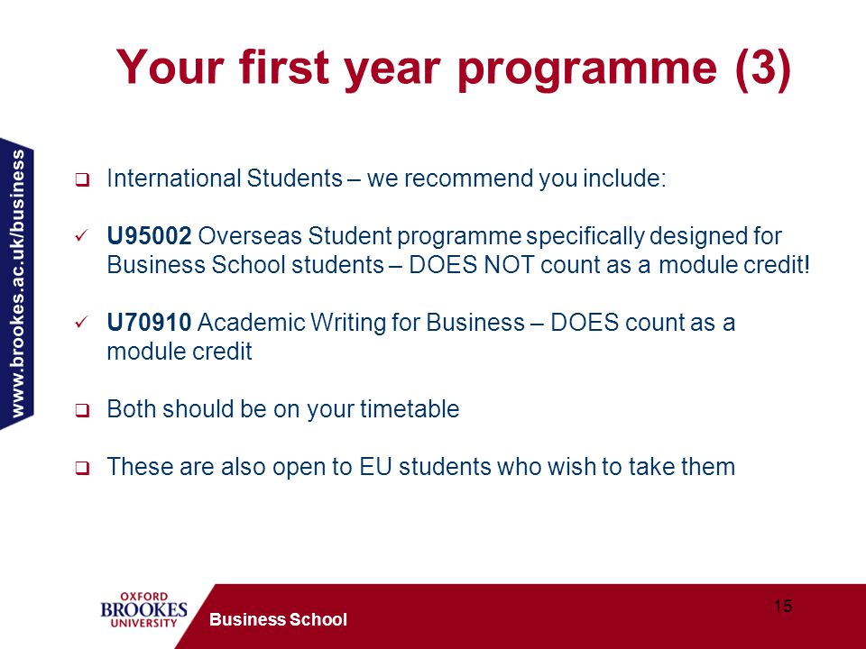 www.brookes.ac.uk/business 15 Business School Your first year programme (3)  International Students – we recommend you include: U95002 Overseas Student programme specifically designed for Business School students – DOES NOT count as a module credit.