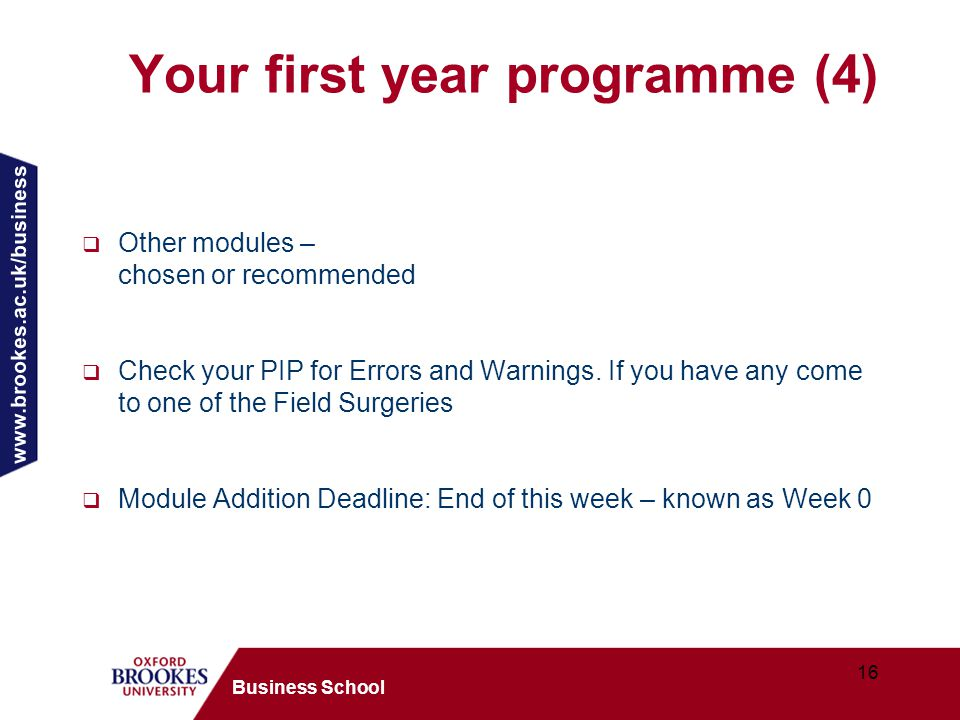 www.brookes.ac.uk/business 16 Business School Your first year programme (4)  Other modules – chosen or recommended  Check your PIP for Errors and Warnings.