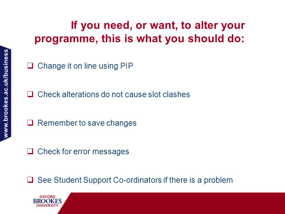 www.brookes.ac.uk/business  Change it on line using PIP  Check alterations do not cause slot clashes  Remember to save changes  Check for error messages  See Student Support Co-ordinators if there is a problem If you need, or want, to alter your programme, this is what you should do: