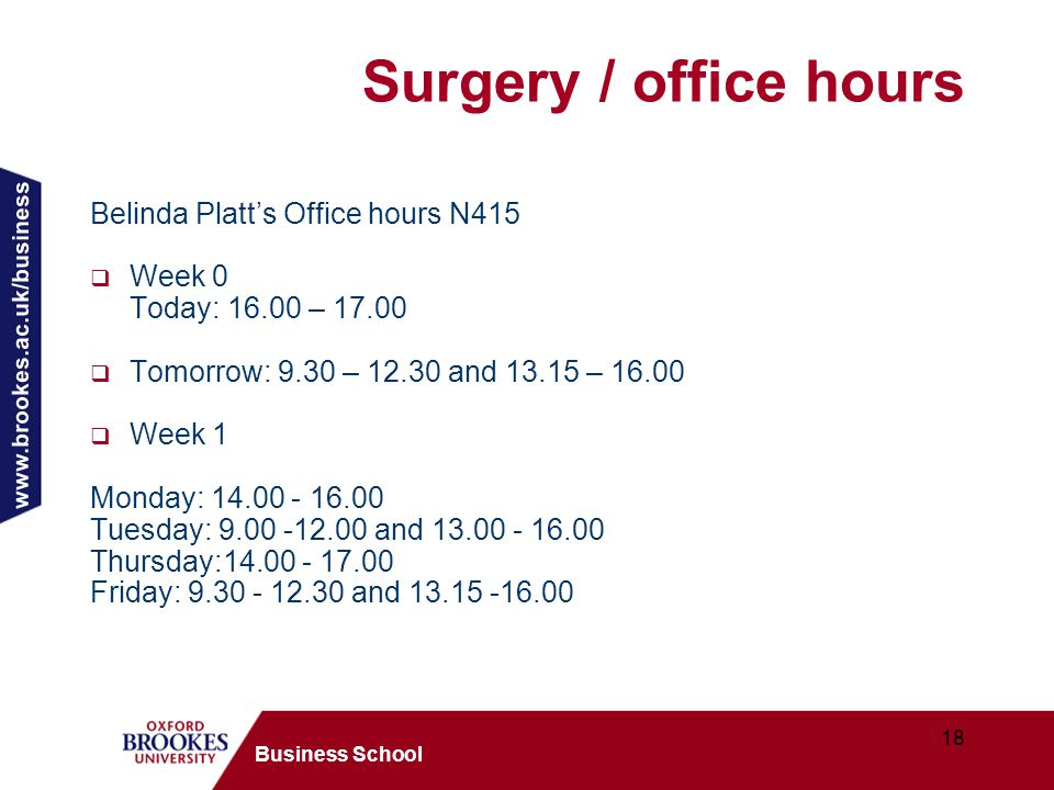 www.brookes.ac.uk/business 18 Business School Surgery / office hours Belinda Platt's Office hours N415  Week 0 Today: 16.00 – 17.00  Tomorrow: 9.30 – 12.30 and 13.15 – 16.00  Week 1 Monday: 14.00 - 16.00 Tuesday: 9.00 -12.00 and 13.00 - 16.00 Thursday:14.00 - 17.00 Friday: 9.30 - 12.30 and 13.15 -16.00