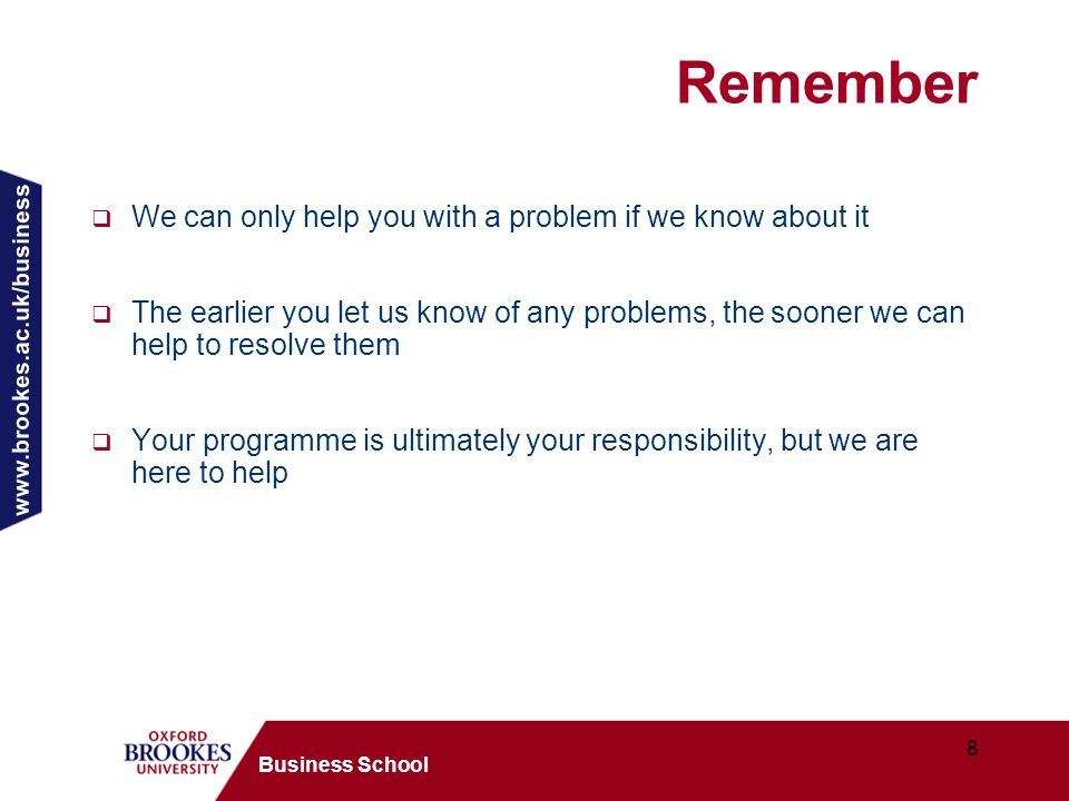 www.brookes.ac.uk/business 8 Business School Remember  We can only help you with a problem if we know about it  The earlier you let us know of any problems, the sooner we can help to resolve them  Your programme is ultimately your responsibility, but we are here to help