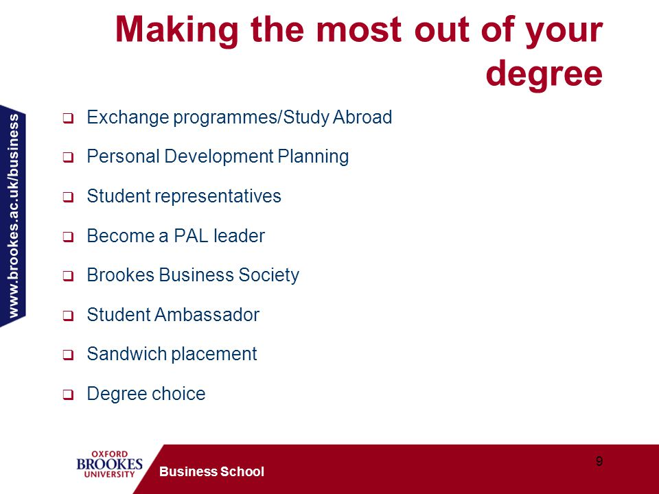 www.brookes.ac.uk/business 9 Business School Making the most out of your degree  Exchange programmes/Study Abroad  Personal Development Planning  Student representatives  Become a PAL leader  Brookes Business Society  Student Ambassador  Sandwich placement  Degree choice