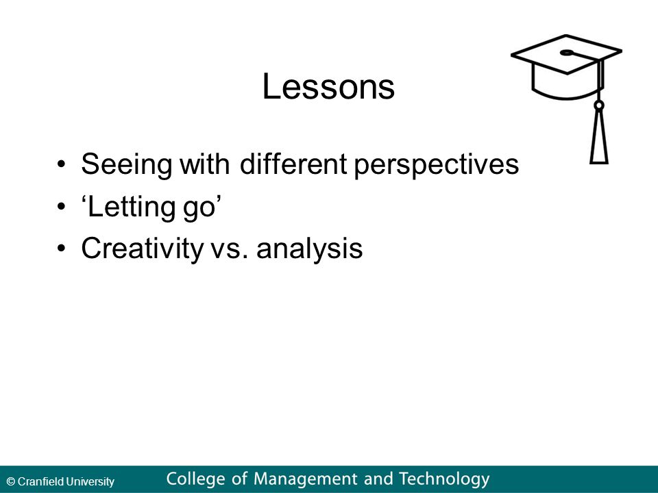 © Cranfield University Lessons Seeing with different perspectives 'Letting go' Creativity vs.