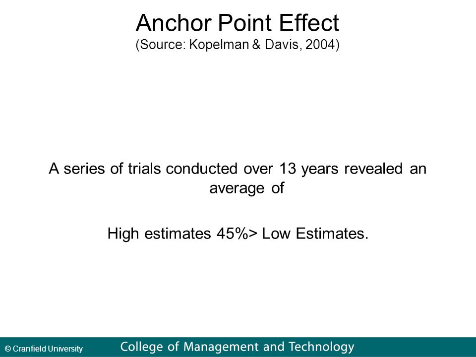 © Cranfield University Anchor Point Effect (Source: Kopelman & Davis, 2004) A series of trials conducted over 13 years revealed an average of High estimates 45%> Low Estimates.