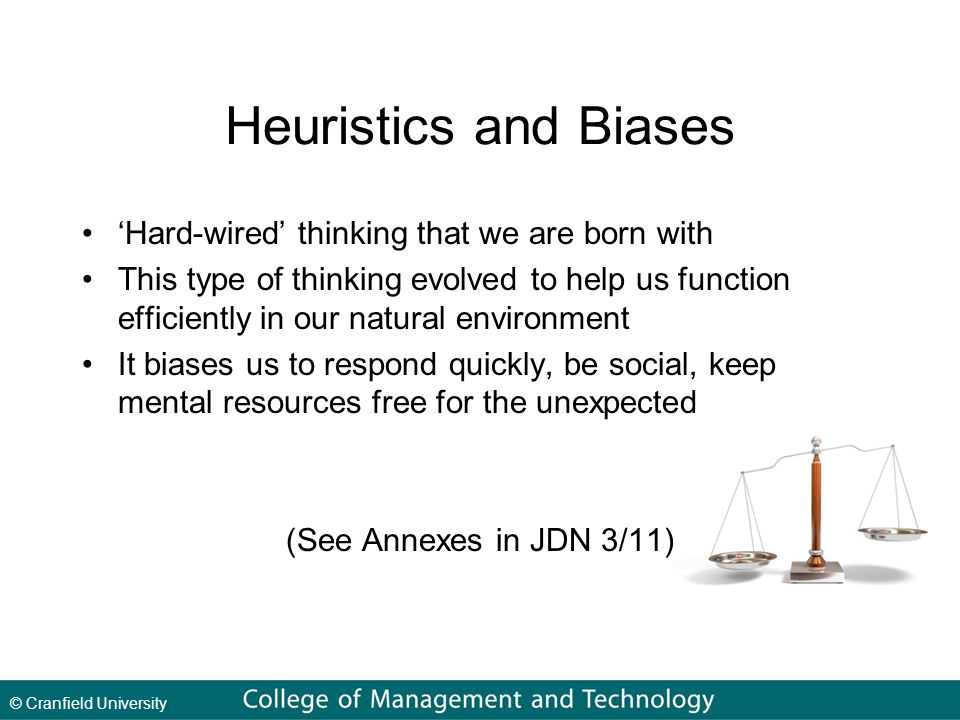 © Cranfield University Heuristics and Biases 'Hard-wired' thinking that we are born with This type of thinking evolved to help us function efficiently in our natural environment It biases us to respond quickly, be social, keep mental resources free for the unexpected (See Annexes in JDN 3/11)