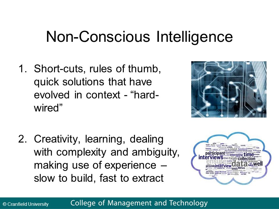 © Cranfield University Non-Conscious Intelligence 1.Short-cuts, rules of thumb, quick solutions that have evolved in context - hard- wired 2.Creativity, learning, dealing with complexity and ambiguity, making use of experience – slow to build, fast to extract