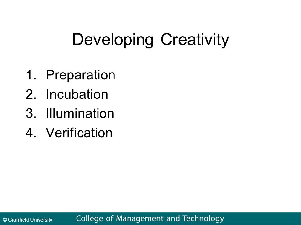 © Cranfield University Developing Creativity 1.Preparation 2.Incubation 3.Illumination 4.Verification