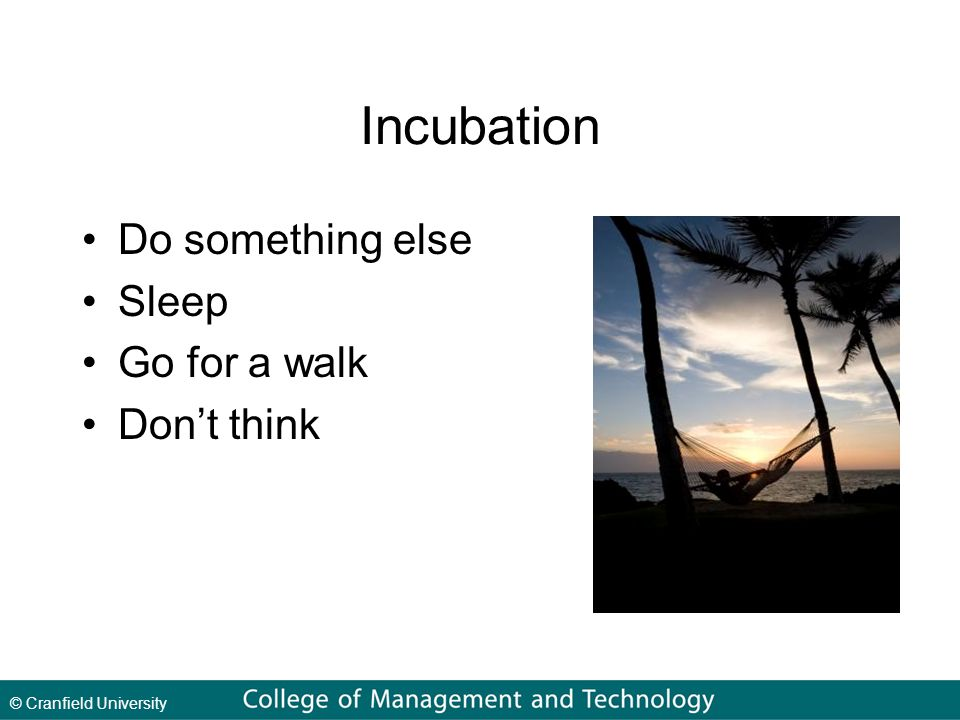 © Cranfield University Incubation Do something else Sleep Go for a walk Don't think