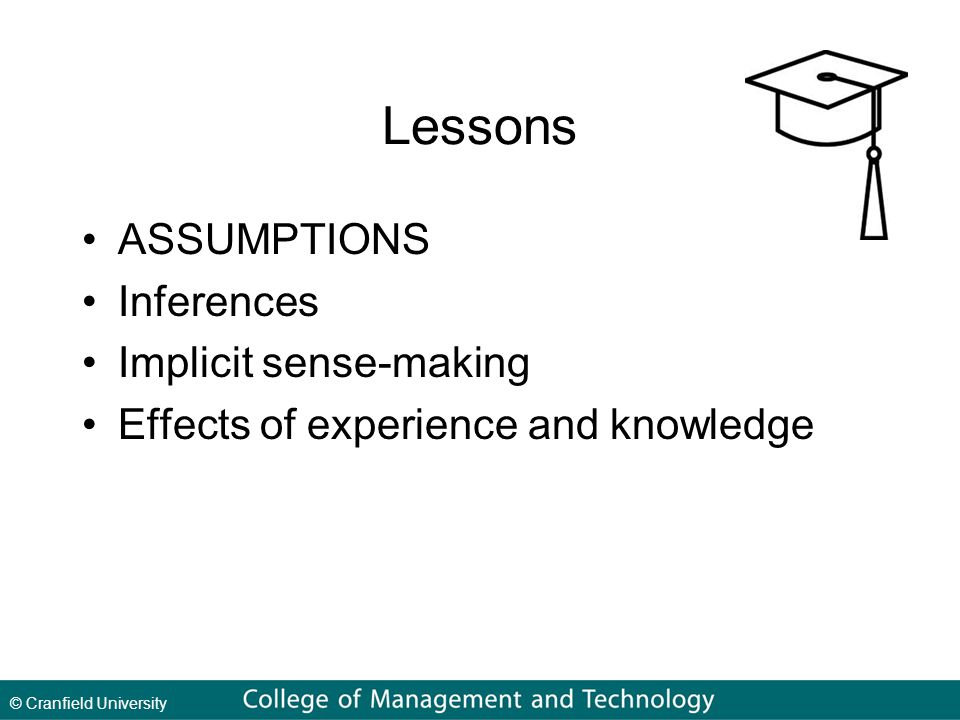 © Cranfield University Lessons ASSUMPTIONS Inferences Implicit sense-making Effects of experience and knowledge