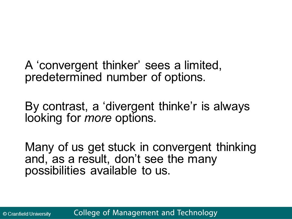© Cranfield University A 'convergent thinker' sees a limited, predetermined number of options.
