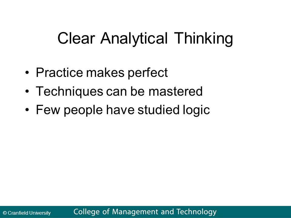 © Cranfield University Clear Analytical Thinking Practice makes perfect Techniques can be mastered Few people have studied logic