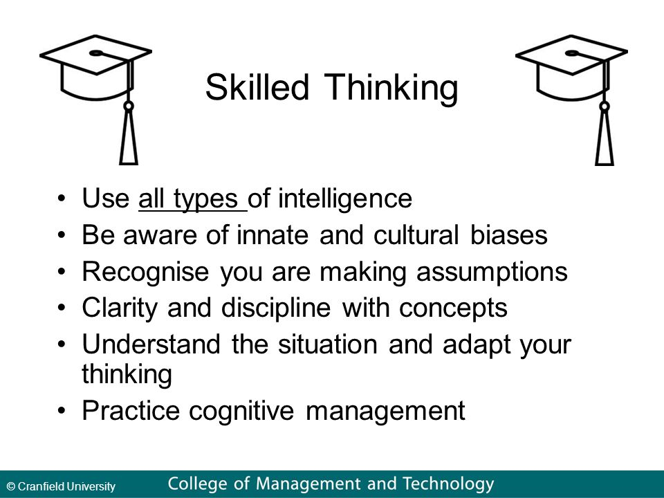 Skilled Thinking Use all types of intelligence Be aware of innate and cultural biases Recognise you are making assumptions Clarity and discipline with concepts Understand the situation and adapt your thinking Practice cognitive management
