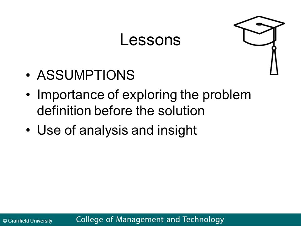 © Cranfield University Lessons ASSUMPTIONS Importance of exploring the problem definition before the solution Use of analysis and insight