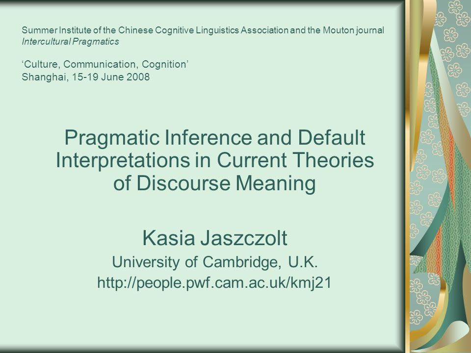 Summer Institute of the Chinese Cognitive Linguistics Association and the Mouton journal Intercultural Pragmatics 'Culture, Communication, Cognition' Shanghai, 15-19 June 2008 Pragmatic Inference and Default Interpretations in Current Theories of Discourse Meaning Kasia Jaszczolt University of Cambridge, U.K.