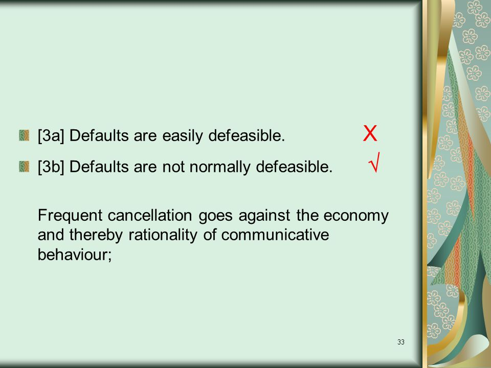 33 [3a] Defaults are easily defeasible. X [3b] Defaults are not normally defeasible.