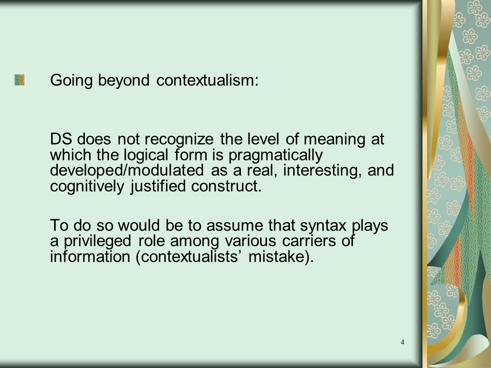 4 Going beyond contextualism: DS does not recognize the level of meaning at which the logical form is pragmatically developed/modulated as a real, interesting, and cognitively justified construct.
