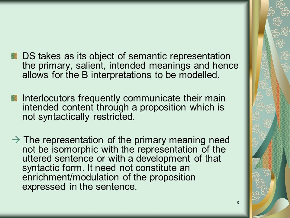 8 DS takes as its object of semantic representation the primary, salient, intended meanings and hence allows for the B interpretations to be modelled.