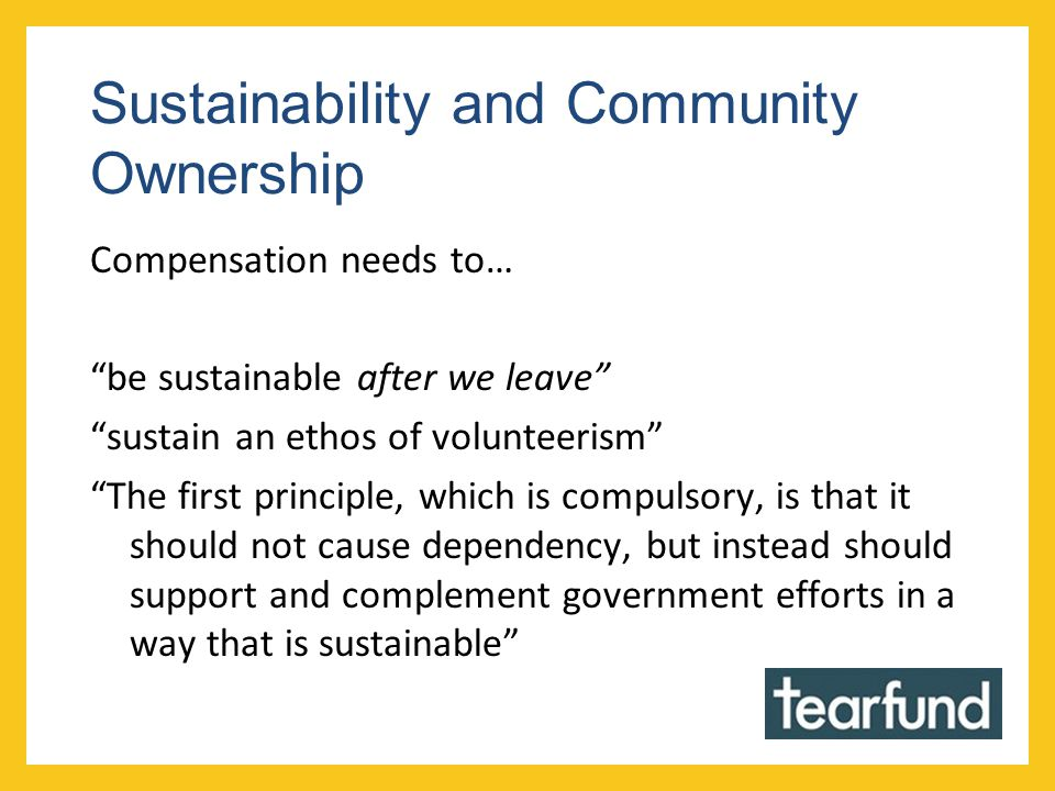 Sustainability and Community Ownership Compensation needs to… be sustainable after we leave sustain an ethos of volunteerism The first principle, which is compulsory, is that it should not cause dependency, but instead should support and complement government efforts in a way that is sustainable