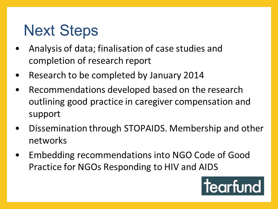 Next Steps Analysis of data; finalisation of case studies and completion of research report Research to be completed by January 2014 Recommendations developed based on the research outlining good practice in caregiver compensation and support Dissemination through STOPAIDS.