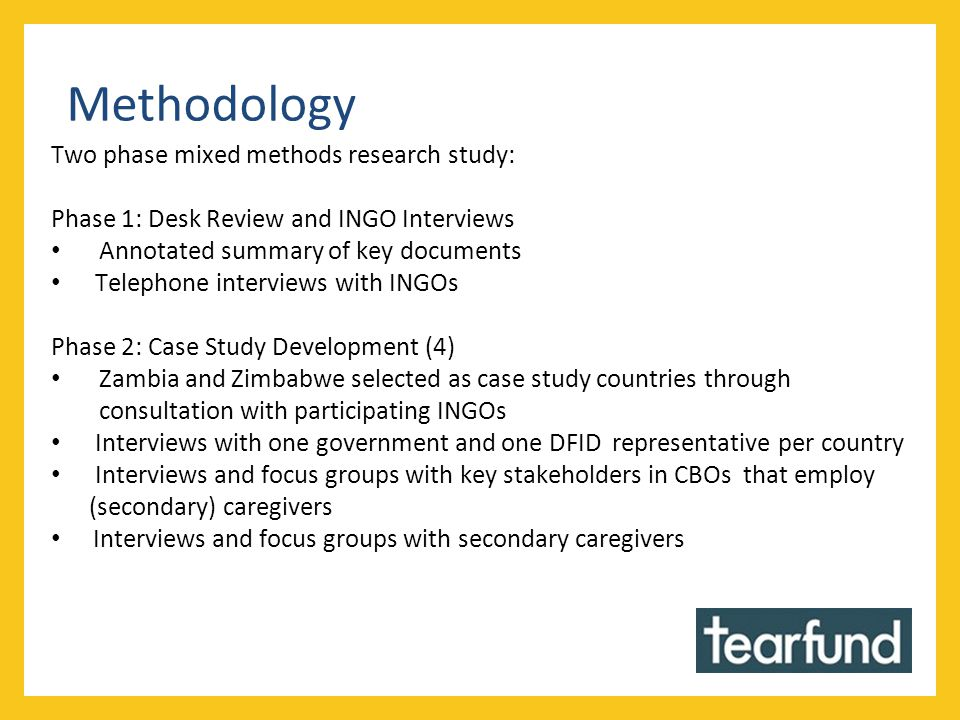 Methodology Two phase mixed methods research study: Phase 1: Desk Review and INGO Interviews Annotated summary of key documents Telephone interviews with INGOs Phase 2: Case Study Development (4) Zambia and Zimbabwe selected as case study countries through consultation with participating INGOs Interviews with one government and one DFID representative per country Interviews and focus groups with key stakeholders in CBOs that employ (secondary) caregivers Interviews and focus groups with secondary caregivers