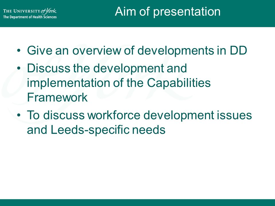 Aim of presentation Give an overview of developments in DD Discuss the development and implementation of the Capabilities Framework To discuss workforce development issues and Leeds-specific needs