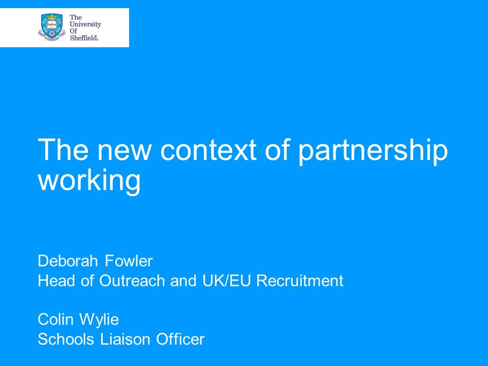 The new context of partnership working Deborah Fowler Head of Outreach and UK/EU Recruitment Colin Wylie Schools Liaison Officer