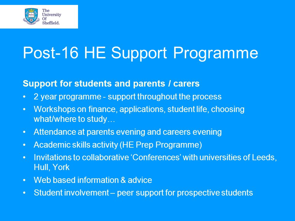 Post-16 HE Support Programme Support for students and parents / carers 2 year programme - support throughout the process Workshops on finance, applications, student life, choosing what/where to study… Attendance at parents evening and careers evening Academic skills activity (HE Prep Programme) Invitations to collaborative 'Conferences' with universities of Leeds, Hull, York Web based information & advice Student involvement – peer support for prospective students