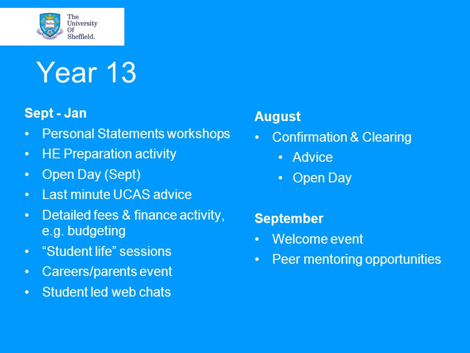 Year 13 Sept - Jan Personal Statements workshops HE Preparation activity Open Day (Sept) Last minute UCAS advice Detailed fees & finance activity, e.g.