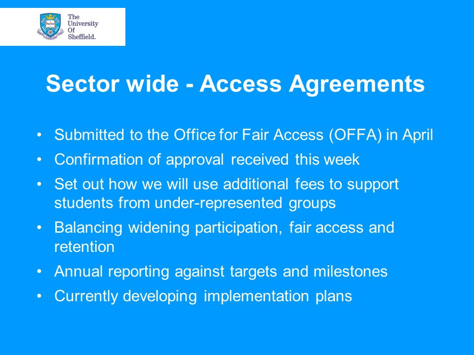 Sector wide - Access Agreements Submitted to the Office for Fair Access (OFFA) in April Confirmation of approval received this week Set out how we will use additional fees to support students from under-represented groups Balancing widening participation, fair access and retention Annual reporting against targets and milestones Currently developing implementation plans
