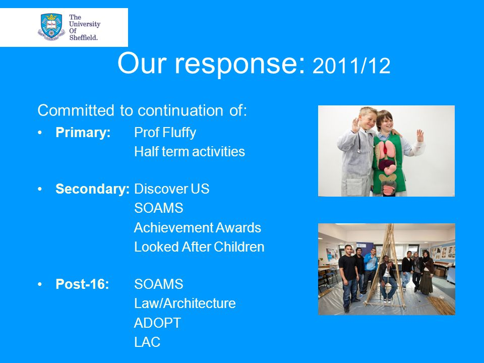 Our response: 2011/12 Committed to continuation of: Primary:Prof Fluffy Half term activities Secondary:Discover US SOAMS Achievement Awards Looked After Children Post-16:SOAMS Law/Architecture ADOPT LAC