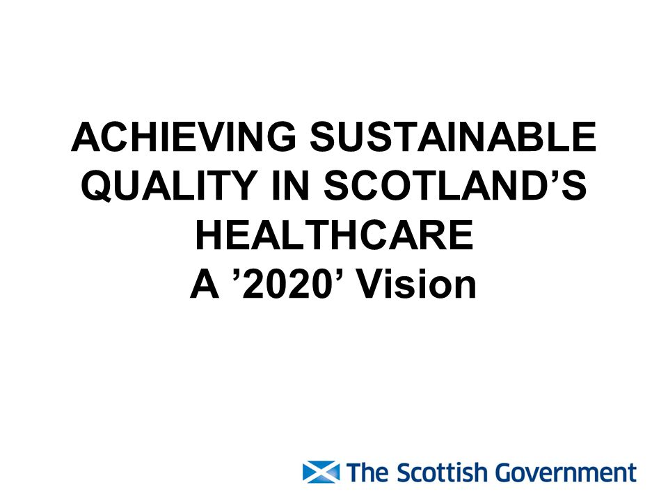 ACHIEVING SUSTAINABLE QUALITY IN SCOTLAND'S HEALTHCARE A '2020' Vision