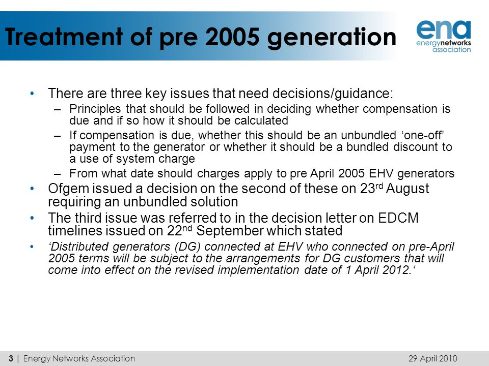 Treatment of pre 2005 generation There are three key issues that need decisions/guidance: –Principles that should be followed in deciding whether compensation is due and if so how it should be calculated –If compensation is due, whether this should be an unbundled 'one-off' payment to the generator or whether it should be a bundled discount to a use of system charge –From what date should charges apply to pre April 2005 EHV generators Ofgem issued a decision on the second of these on 23 rd August requiring an unbundled solution The third issue was referred to in the decision letter on EDCM timelines issued on 22 nd September which stated 'Distributed generators (DG) connected at EHV who connected on pre-April 2005 terms will be subject to the arrangements for DG customers that will come into effect on the revised implementation date of 1 April 2012.' 29 April 2010 3 | Energy Networks Association