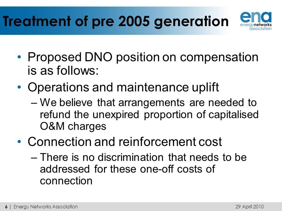 Treatment of pre 2005 generation Proposed DNO position on compensation is as follows: Operations and maintenance uplift –We believe that arrangements are needed to refund the unexpired proportion of capitalised O&M charges Connection and reinforcement cost –There is no discrimination that needs to be addressed for these one-off costs of connection 29 April 2010 6 | Energy Networks Association