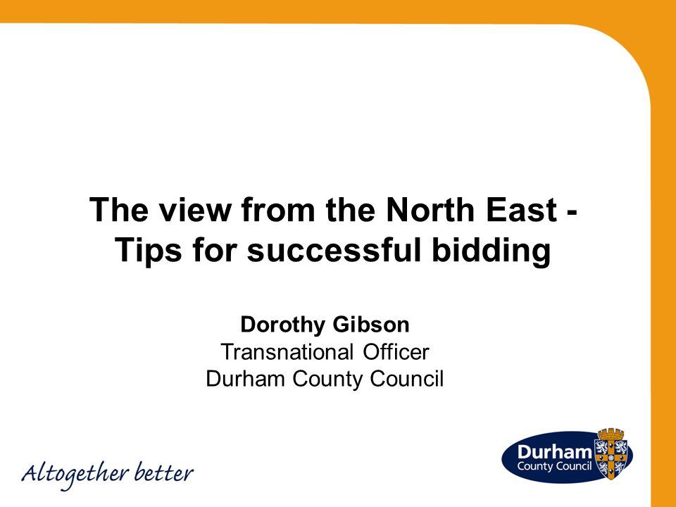Dorothy Gibson Transnational Officer Durham County Council The view from the North East - Tips for successful bidding