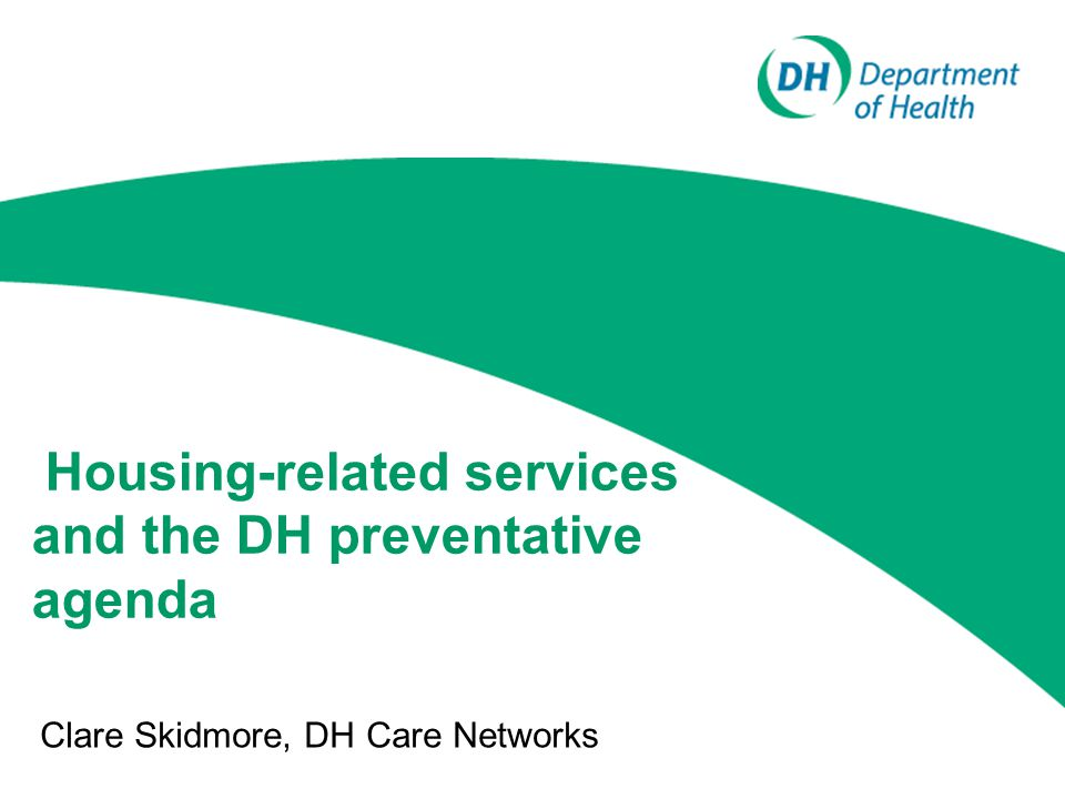 Housing-related services and the DH preventative agenda Clare Skidmore, DH Care Networks