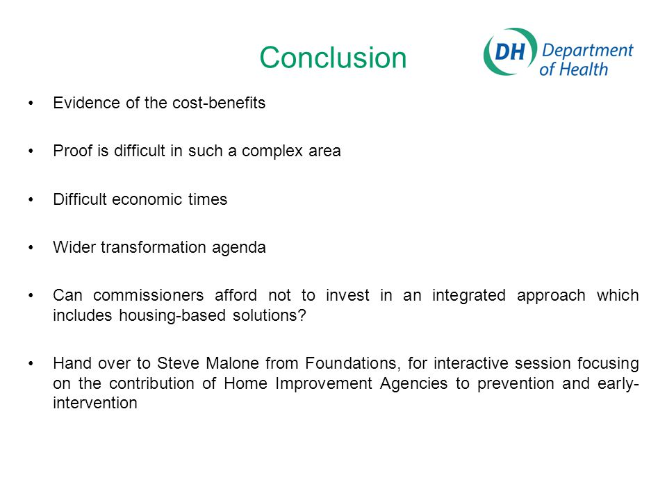 Conclusion Evidence of the cost-benefits Proof is difficult in such a complex area Difficult economic times Wider transformation agenda Can commissioners afford not to invest in an integrated approach which includes housing-based solutions.