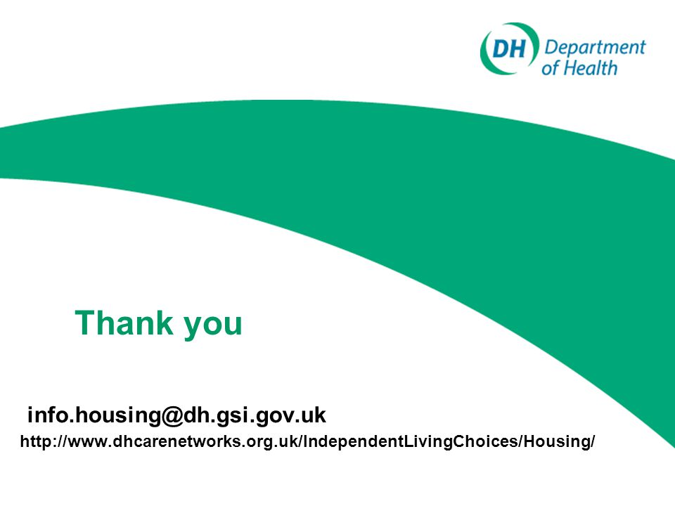 info.housing@dh.gsi.gov.uk http://www.dhcarenetworks.org.uk/IndependentLivingChoices/Housing/ Thank you
