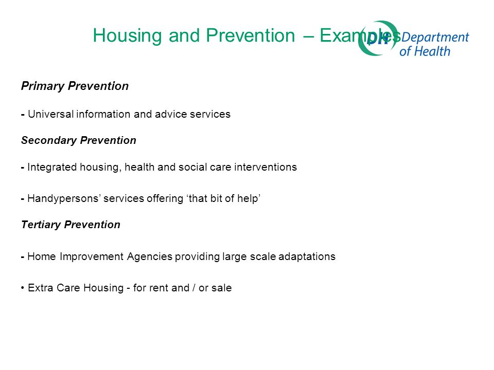 Housing and Prevention – Examples Primary Prevention - Universal information and advice services Secondary Prevention - Integrated housing, health and social care interventions - Handypersons' services offering 'that bit of help' Tertiary Prevention - Home Improvement Agencies providing large scale adaptations Extra Care Housing - for rent and / or sale