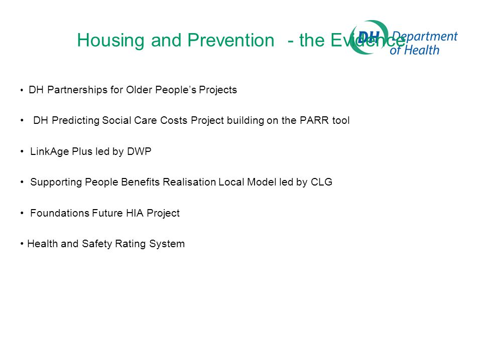 Housing and Prevention - the Evidence DH Partnerships for Older People's Projects DH Predicting Social Care Costs Project building on the PARR tool LinkAge Plus led by DWP Supporting People Benefits Realisation Local Model led by CLG Foundations Future HIA Project Health and Safety Rating System