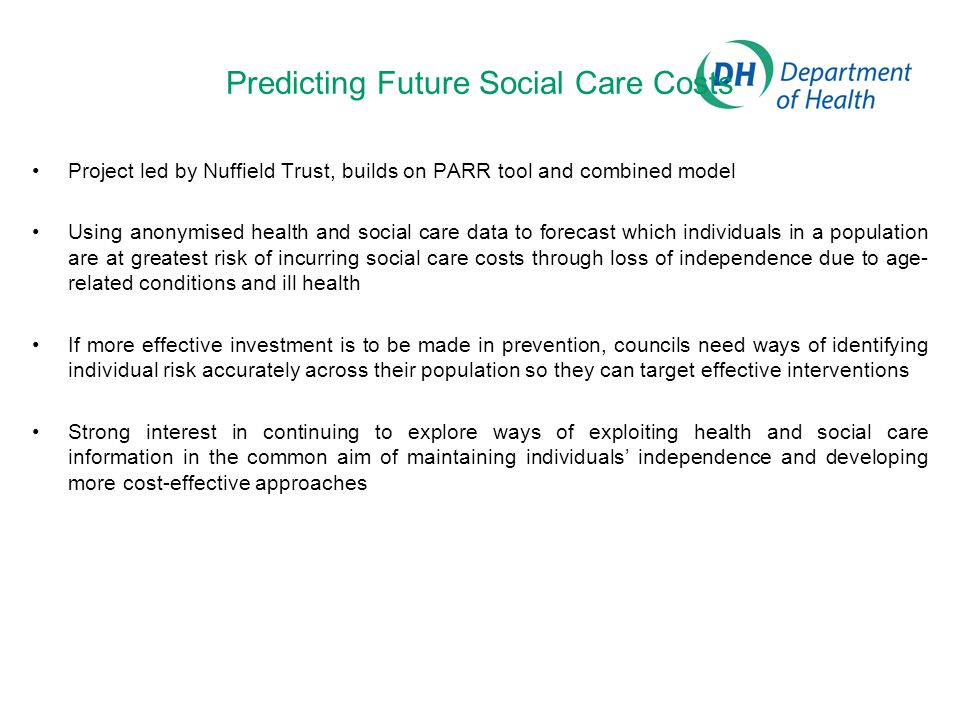 Predicting Future Social Care Costs Project led by Nuffield Trust, builds on PARR tool and combined model Using anonymised health and social care data to forecast which individuals in a population are at greatest risk of incurring social care costs through loss of independence due to age- related conditions and ill health If more effective investment is to be made in prevention, councils need ways of identifying individual risk accurately across their population so they can target effective interventions Strong interest in continuing to explore ways of exploiting health and social care information in the common aim of maintaining individuals' independence and developing more cost-effective approaches