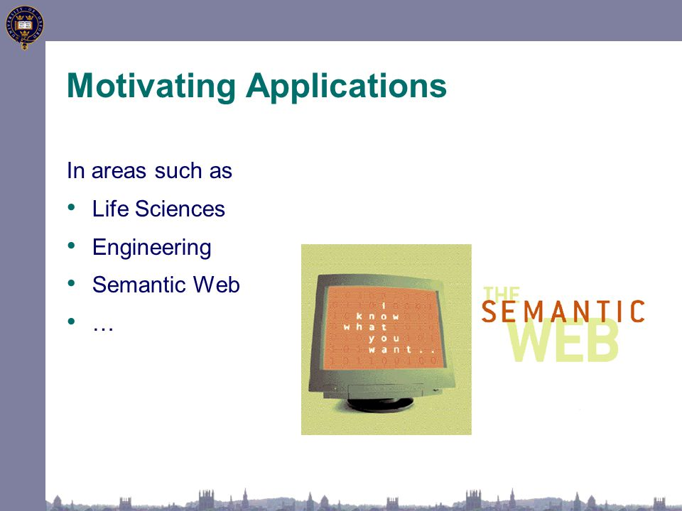 In areas such as Life Sciences Engineering Semantic Web … Motivating Applications