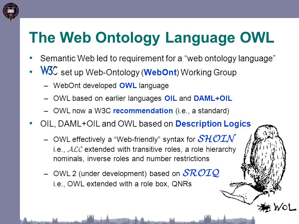 Semantic Web led to requirement for a web ontology language set up Web-Ontology (WebOnt) Working Group –WebOnt developed OWL language –OWL based on earlier languages OIL and DAML+OIL –OWL now a W3C recommendation (i.e., a standard) OIL, DAML+OIL and OWL based on Description Logics –OWL effectively a Web-friendly syntax for SHOIN i.e., ALC extended with transitive roles, a role hierarchy nominals, inverse roles and number restrictions –OWL 2 (under development) based on SROIQ i.e., OWL extended with a role box, QNRs The Web Ontology Language OWL