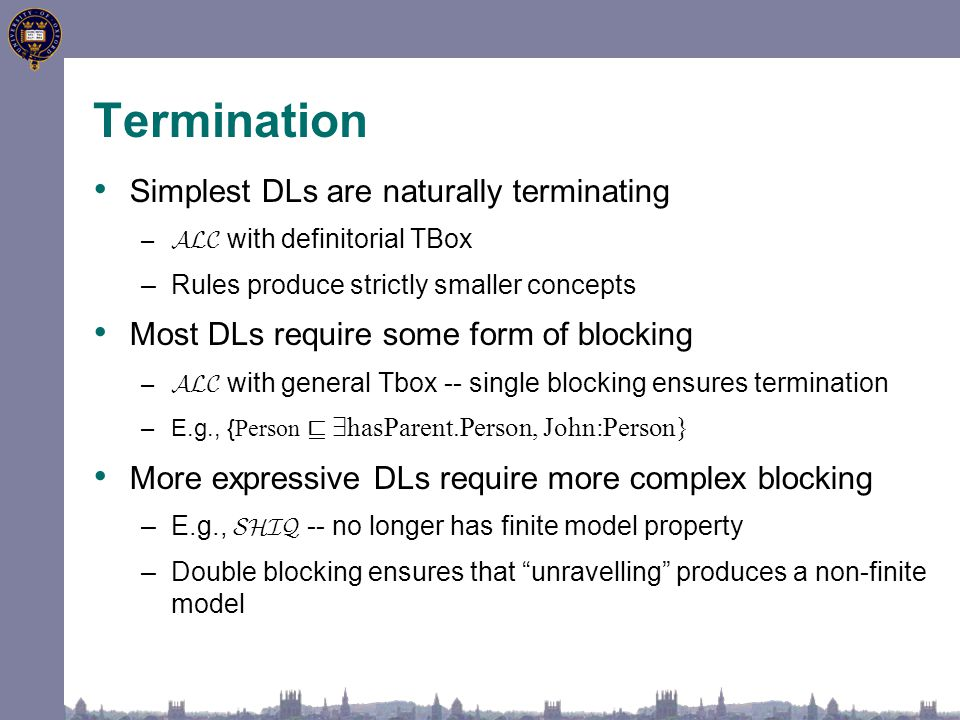 Termination Simplest DLs are naturally terminating – ALC with definitorial TBox –Rules produce strictly smaller concepts Most DLs require some form of blocking – ALC with general Tbox -- single blocking ensures termination –E.g., { Person v 9 hasParent.Person, John:Person} More expressive DLs require more complex blocking –E.g., SHIQ -- no longer has finite model property –Double blocking ensures that unravelling produces a non-finite model