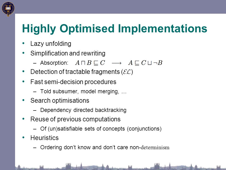 Highly Optimised Implementations Lazy unfolding Simplification and rewriting –Absorption: Detection of tractable fragments ( EL ) Fast semi-decision procedures –Told subsumer, model merging, … Search optimisations –Dependency directed backtracking Reuse of previous computations –Of (un)satisfiable sets of concepts (conjunctions) Heuristics –Ordering don't know and don't care non- determinism
