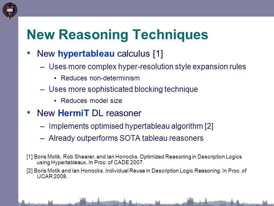 New Reasoning Techniques New hypertableau calculus [1] –Uses more complex hyper-resolution style expansion rules Reduces non-determinism –Uses more sophisticated blocking technique Reduces model size New HermiT DL reasoner –Implements optimised hypertableau algorithm [2] –Already outperforms SOTA tableau reasoners [1] Boris Motik, Rob Shearer, and Ian Horrocks.