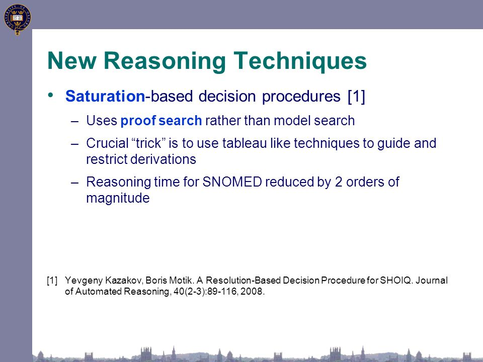 New Reasoning Techniques Saturation-based decision procedures [1] –Uses proof search rather than model search –Crucial trick is to use tableau like techniques to guide and restrict derivations –Reasoning time for SNOMED reduced by 2 orders of magnitude [1]Yevgeny Kazakov, Boris Motik.