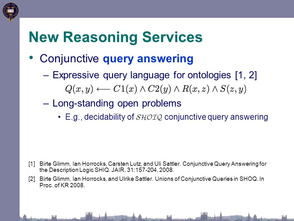 New Reasoning Services Conjunctive query answering –Expressive query language for ontologies [1, 2] –Long-standing open problems E.g., decidability of SHOIQ conjunctive query answering [1]Birte Glimm, Ian Horrocks, Carsten Lutz, and Uli Sattler.