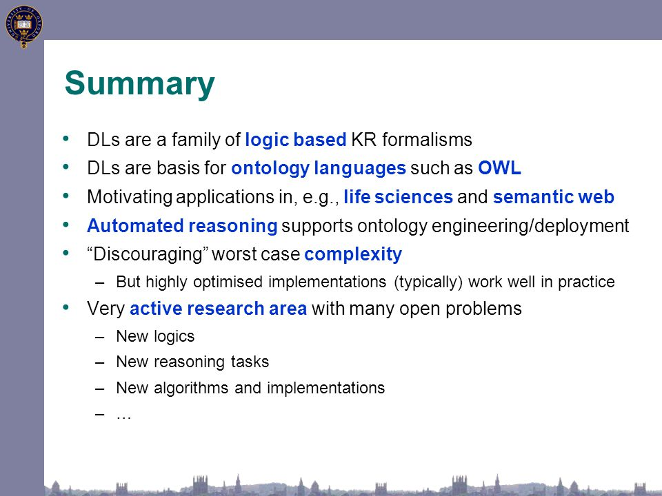 Summary DLs are a family of logic based KR formalisms DLs are basis for ontology languages such as OWL Motivating applications in, e.g., life sciences and semantic web Automated reasoning supports ontology engineering/deployment Discouraging worst case complexity –But highly optimised implementations (typically) work well in practice Very active research area with many open problems –New logics –New reasoning tasks –New algorithms and implementations –…–…